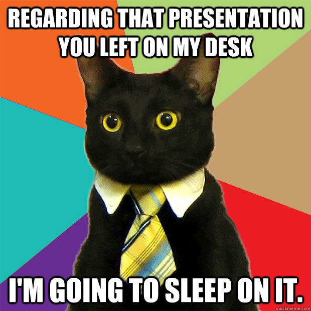 regarding that presentation you left on my desk im going to - Business Cat
