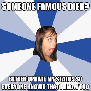 someone famous died better update my status so everyone kno - Annoying Facebook Girl