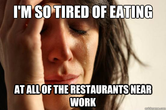 im so tired of eating at all of the restaurants near work - First World Problems