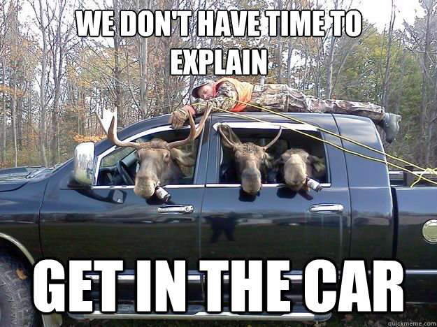 we dont have time to explain get in the car - GET IN THE CAR