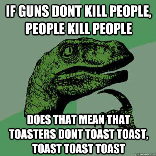 if guns dont kill people people kill people does that mean  - Philosoraptor