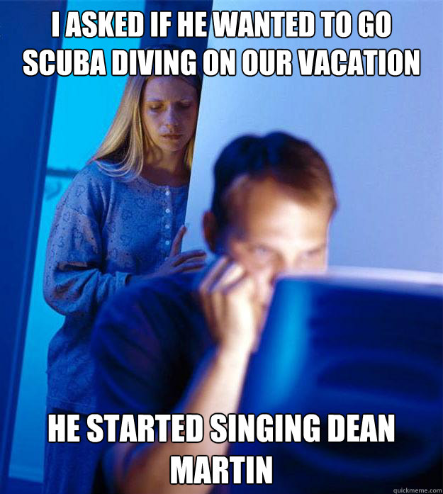 i asked if he wanted to go scuba diving on our vacation he s - Redditors Wife