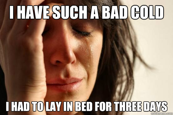 i have such a bad cold i had to lay in bed for three days - First World Problems