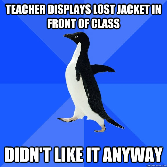 teacher displays lost jacket in front of class didnt like i - Socially Awkward Penguin