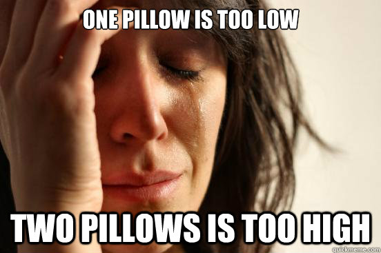 one pillow is too low two pillows is too high - First World Problems