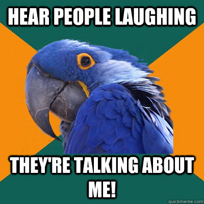 hear people laughing theyre talking about me - Paranoid Parrot