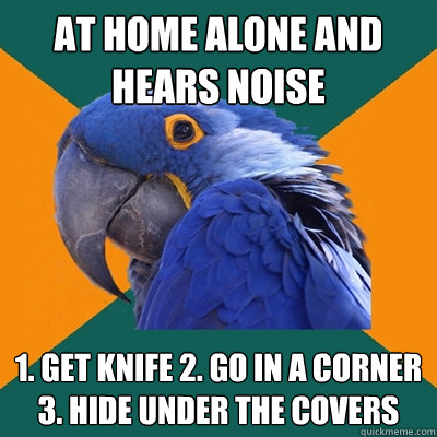 at home alone and hears noise 1 get knife 2 go in a corner - Paranoid Parrot