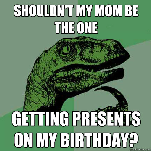 shouldnt my mom be the one getting presents on my birthday - Philosoraptor