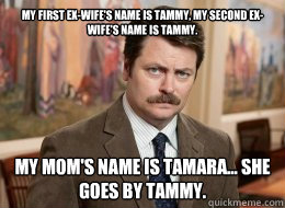 my first exwifes name is tammy my second exwifes name i - Ron Swanson