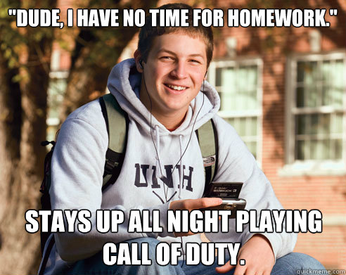 dude i have no time for homework stays up all night play - College Freshman