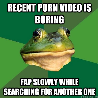 recent porn video is boring fap slowly while searching for a - Foul Bachelor Frog