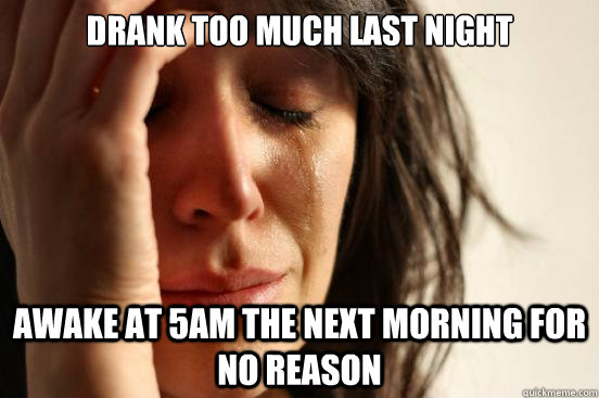 drank too much last night awake at 5am the next morning for  - First World Problems