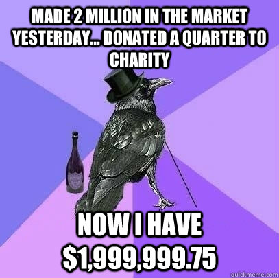 made 2 million in the market yesterday donated a quarter  - Rich Raven