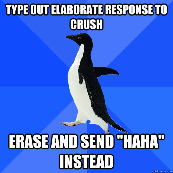 type out elaborate response to crush erase and send haha i - Socially Awkward Penguin