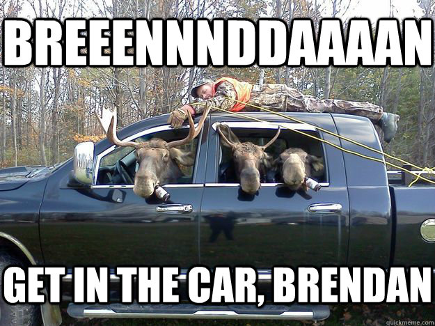 breeennnddaaaan get in the car brendan - GET IN THE CAR