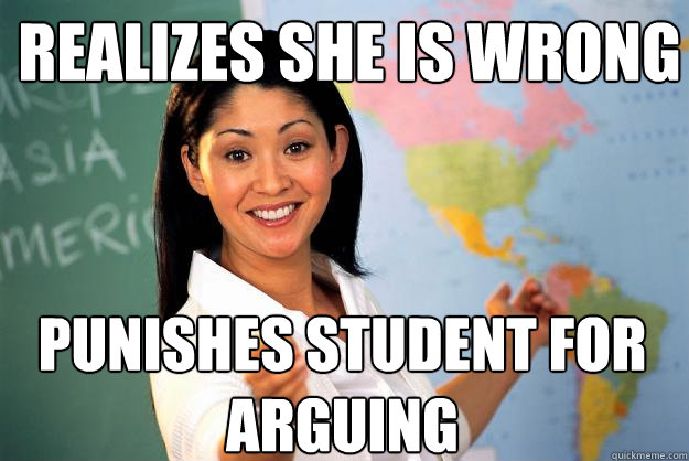 realizes she is wrong punishes student for arguing - Unhelpful High School Teacher