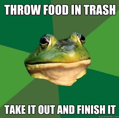throw food in trash take it out and finish it - Foul Bachelor Frog