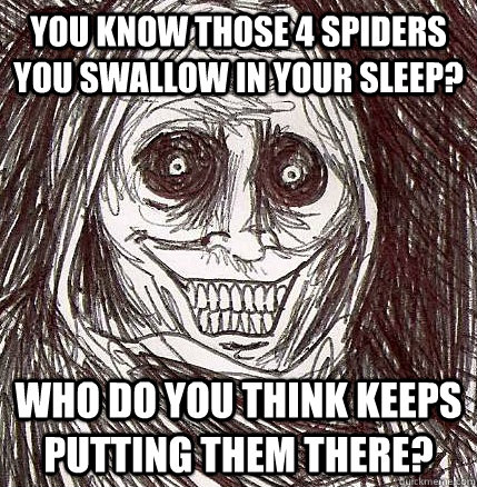 you know those 4 spiders you swallow in your sleep who do y - Horrifying Houseguest
