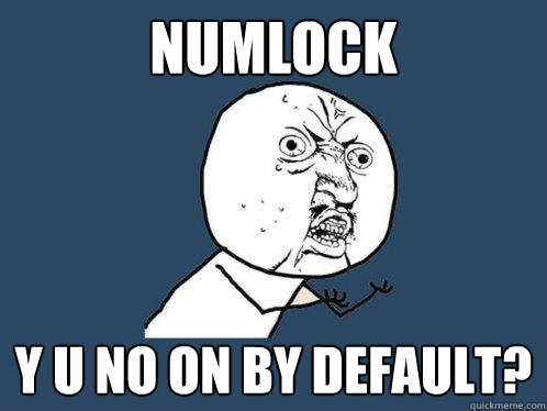 numlock y u no on by default - Y U No