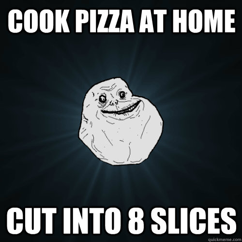 cook pizza at home cut into 8 slices - Forever Alone