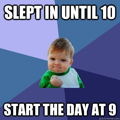 slept in until 10 start the day at 9 - Success Kid