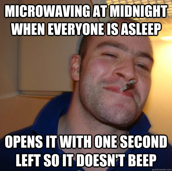 microwaving at midnight when everyone is asleep opens it wit - Good Guy Greg