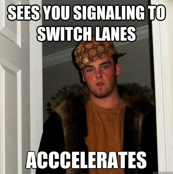 sees you signaling to switch lanes acccelerates - Scumbag Steve