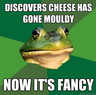 discovers cheese has gone mouldy now its fancy - Foul Bachelor Frog
