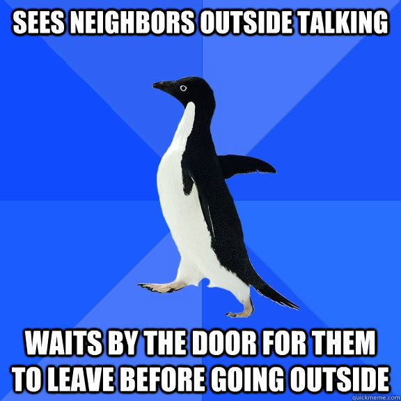 sees neighbors outside talking waits by the door for them t - Socially Awkward Penguin