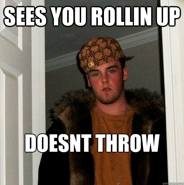 sees you rollin up doesnt throw down - Scumbag Steve