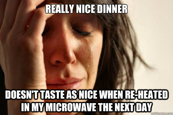 really nice dinner doesnt taste as nice when reheated in m - First World Problems