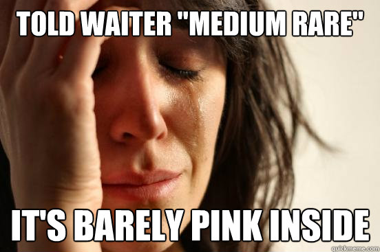 told waiter medium rare its barely pink inside - First World Problems