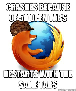 crashes because of 50 open tabs restarts with the same tabs - Scumbag Firefox