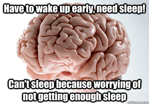 have to wake up early need sleep cant sleep because worry - Scumbag Brain