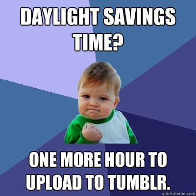 daylight savings time one more hour to upload to tumblr - Success Kid