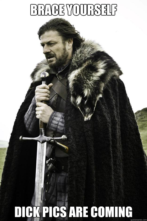 brace yourself dick pics are coming - Winter is coming