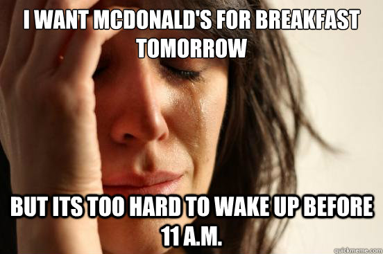 i want mcdonalds for breakfast tomorrow but its too hard to - First World Problems