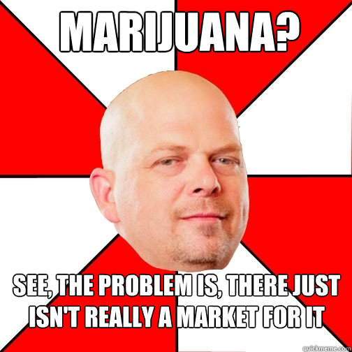 marijuana see the problem is there just isnt really a ma - Pawn Star