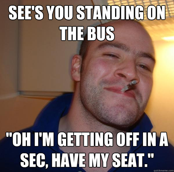 sees you standing on the bus oh im getting off in a sec  - Good Guy Greg