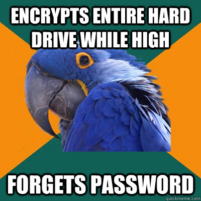 encrypts entire hard drive while high forgets password - Paranoid Parrot