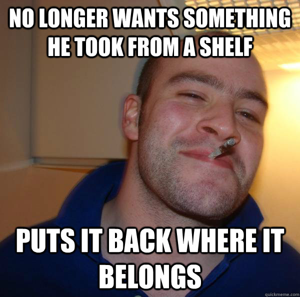 no longer wants something he took from a shelf puts it back  - Good Guy Greg