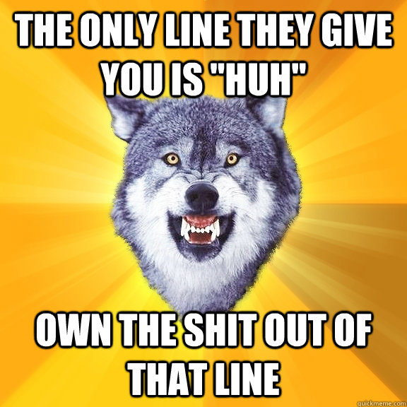 the only line they give you is huh own the shit out of tha - Courage Wolf