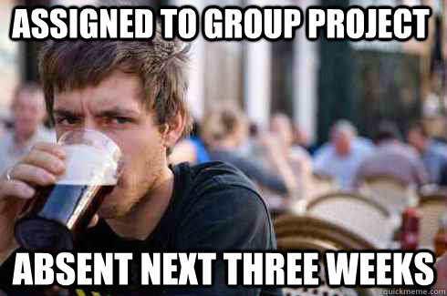 assigned to group project absent next three weeks - Lazy College Senior