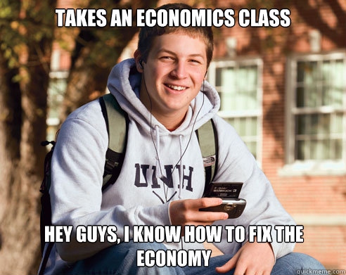 takes an economics class hey guys i know how to fix the eco - College Freshman