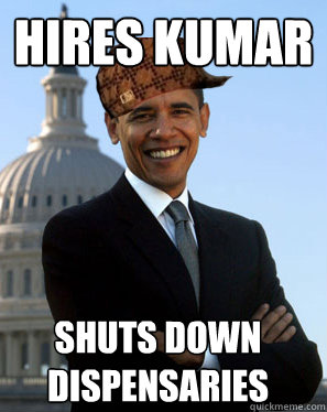 hires kumar shuts down dispensaries  - Scumbag Obama