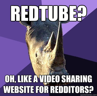 redtube oh like a video sharing website for redditors - Sexually Oblivious Rhino