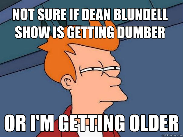 not sure if dean blundell show is getting dumber or im gett - Futurama Fry
