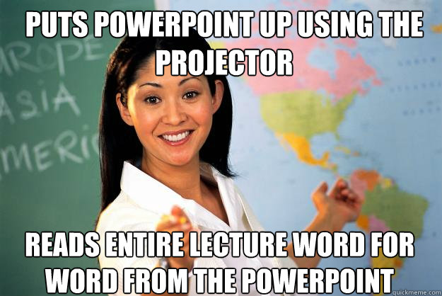 puts powerpoint up using the projector reads entire lecture  - Unhelpful High School Teacher