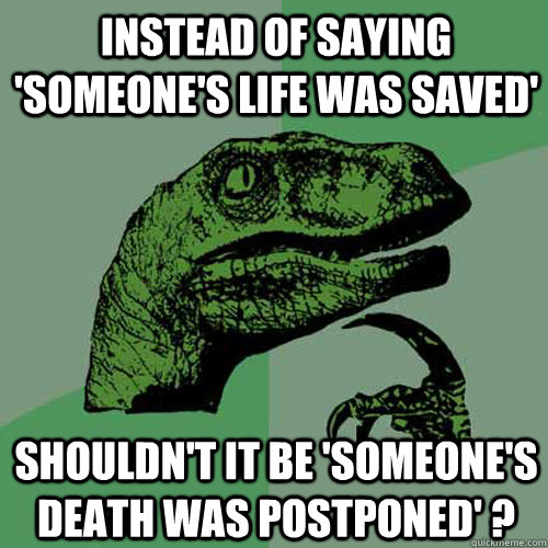 instead of saying someones life was saved shouldnt it be - Philosoraptor