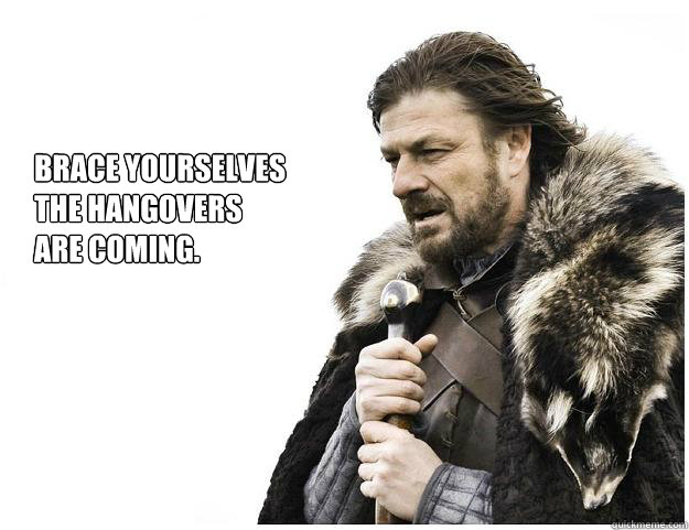 brace yourselves the hangovers are coming - Imminent Ned